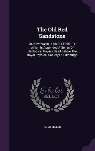 The Old Red Sandstone: Or, New Walks in an Old Field: To Which Is Appended a Series of Geological Papers Read Before the Royal Physical Society of Edinburgh pdf