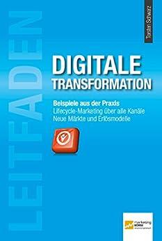 leitfaden-digitale-transformation-beispiele-aus-der-praxis-lifecyle-marketing-ber-alle-kanle-neue-mrkte-und-erlsmodelle-german-edition