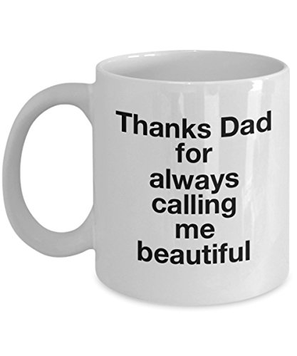 Thanks Dad For Always Calling Me Beautiful, 11Oz Coffee Mug Unique Gift Idea Coffee Mug - Father's Day/Birthday/Christmas Present