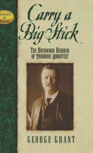 Carry a Big Stick: The Uncommon Heroism of Theodore Roosevelt (Leaders in (Big Stick)