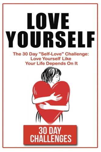 """Love Yourself: The 30 Day Challenge To """"Self Love"""": Love"""