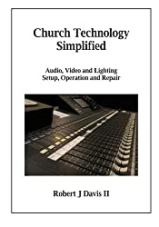Church Technology Simplified: Audio, Video and Lighting  Setup, Operation and Repair
