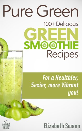 (Pure Green: 100+ Delicious Green Smoothie Recipes For A Sexier, Healthier, More Vibrant You!)