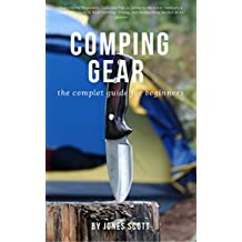 the complet comping gear guide for beginners: Camping For Beginners: Tools and Tips to Living in the Great Outdoors A Beginner's Guide to Rock Climbing  Hiking, and Backpacking: needed on an outdoor