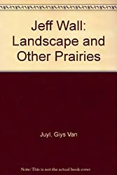 Jeff Wall: Landscape and Other Prairies