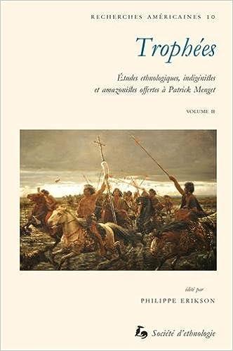 Ebook téléchargement gratuit deutsch pdf Trophées : Etudes ethnologiques, indigénistes et amazonistes offertes à Patrick Menget Volume 2 2365190170 PDF RTF
