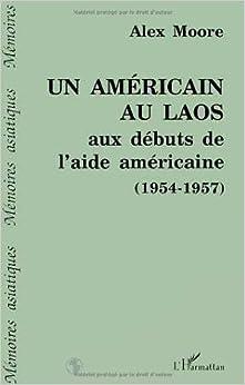 Un Americain au Laos aux debuts de l'aide americaine, 1954-1957 (Memoires asiatiques) (French Edition)