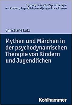 Mythen Und Marchen in Der Psychodynamischen Therapie Von Kindern Und Jugendlichen (Psychodynamische Psychotherapie Mit Kindern, Jugendlichen Un)