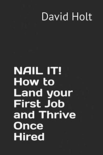NAIL IT!  How to Land your First Job and Thrive Once Hired (Managing Your Career)