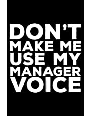 Don't Make Me Use My Manager Voice: 6x9 Notebook, Ruled, Funny Writing Notebook, Journal For Work, Daily Diary, Planner, Organizer for Managers, Supervisors