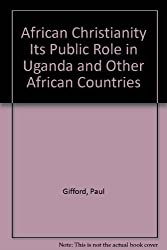 African Christianity Its Public Role in Uganda and Other African Countries