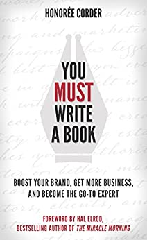 You Must Write a Book: Boost Your Brand, Get More Business, and Become the Go-To Expert by [Corder, Honoree]