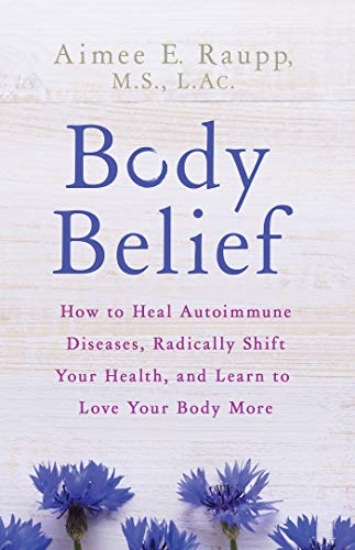 Body Belief: How to Heal Autoimmune Diseases, Radically Shift Your Health, and Learn to Love Your Body More