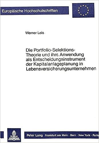 Die Portfolio-Selektions-Theorie Und Ihre Anwendung ALS Entscheidungsinstrument Der Kapitalanlageplanung in Lebensversicherungsunternehmen ... / European University Studie)