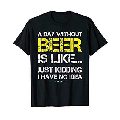A Day Without Beer – Funny Beer Lover Gift Tee Shirts T-Shirt