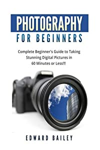 Photography for Beginners: The Ultimate guide To Mastering Digital Photography in 60 Minutes or Less! (Photography - digital photography - Photography ... - Photography Books - Take Better Pictures)