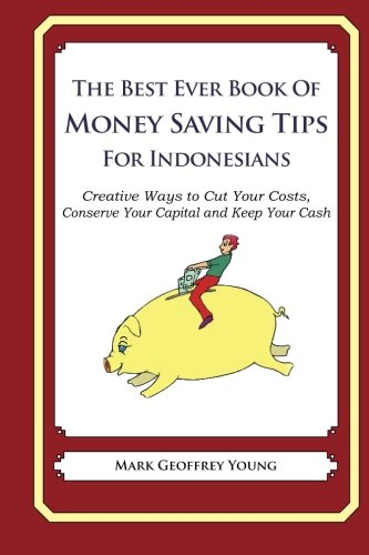 The Best Ever Book of Money Saving Tips for Indonesians: Creative Ways to Cut Your Costs, Conserve Your Capital And Keep Your Cash ebook