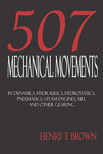 - 507 Mechanical Movements in Dynamics, Hydraulics, Hydrostatics, Pneumatics, Steam Engines, Mill and Other Gearing