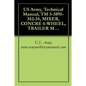 US Army, Technical Manual, TM 5-3895-342-34, MIXER, CONCRE 4-WHEEL, TRAILER MTD, GASOLINE ENGINE DRIVEN, NON-TILT, 16 CU F, (T. L. SMITH CO., MODEL 499A), (NSN 3895-00-444-1531), military manuals