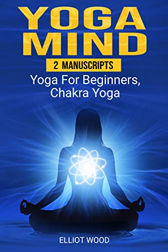Yoga Mind: 2 Manuscripts - yoga for beginners, chakra yoga - Improve your mind, body and spirit