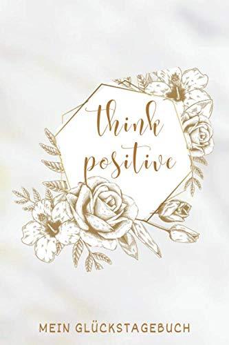 """""""Think Positive"""" Mein Glückstagebuch: 6 x 9 Zoll Format (ca. A5), gepunktet, 120 Seiten Positiv-Tagebuch • Freudentagebuch • Dankbarkeits-Tagebuch • … • Tagebuch Emotionen • (German Edition)"""