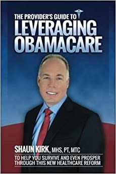 Book The Provider's Guide to Leveraging Obamacare: To Help You Survive and Even Prosper Through this New Healthcare Reform by MHS, PT, MTC, Shaun Kirk (2014-10-14)