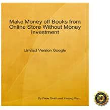 Make Money off Books from Online Store Without Money Investment-Limited Version Google: An Insider's Guide on Using Google to Establish Your Online Business by Paying Nothing! AAA+++