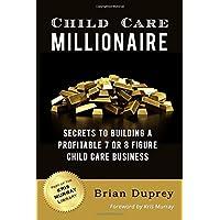 Child Care Millionaire: Secrets to Building a Profitable 7 or 8 Figure Child Care Business