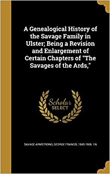 Book A Genealogical History of the Savage Family in Ulster; Being a Revision and Enlargement of Certain Chapters of the Savages of the ARDS,