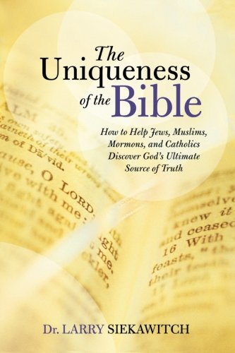 The Uniqueness of the Bible: How to Help Jews, Muslims, Mormons, and Catholics Discover Gods Ultimate Source of Truth [Larry Siekawitch] (Tapa Blanda)