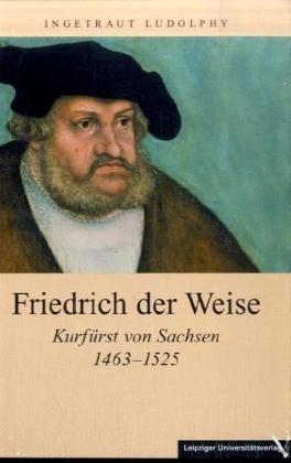 Friedrich der Weise: Kurfürst von Sachsen 1463-1525