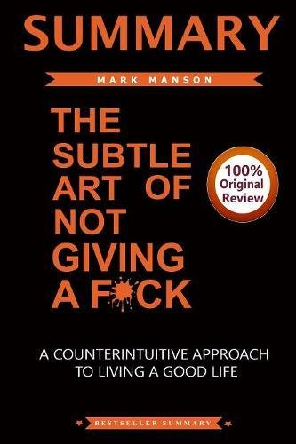 Summary of The Subtle Art of Not Giving A F*ck: A CounterIntiutive Approach To Living a Good Life