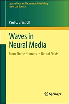 Book Waves in Neural Media: From Single Neurons to Neural Fields (Lecture Notes on Mathematical Modelling in the Life Sciences) by Paul C. Bressloff (2013-10-31)