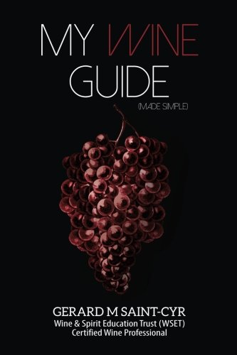 My Wine Guide (made simple) by Gerard M Saint-Cyr