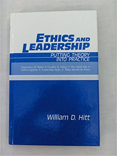 Ethics And Leadership Putting Theory Into Practice William D Hitt
