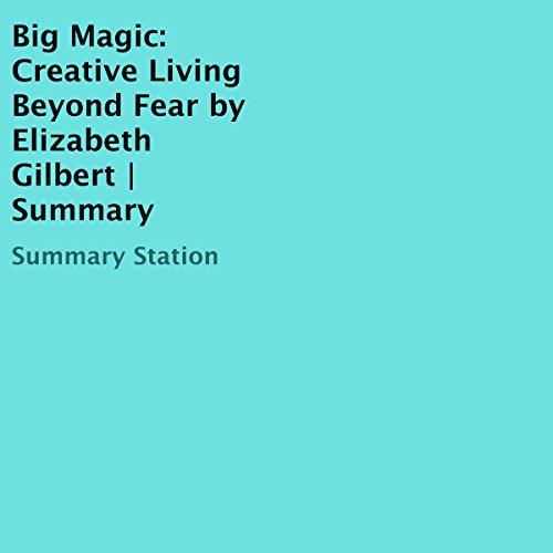 Big Magic: Creative Living Beyond Fear by Elizabeth Gilbert | Summary