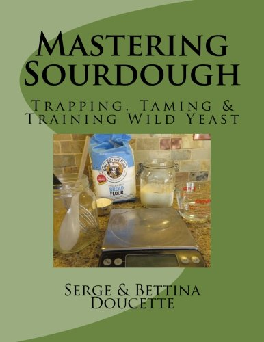 Mastering Sourdough: Trapping, Tamining & Training Wild Yeast by Serge R. Doucette Jr., Bettina M. Doucette