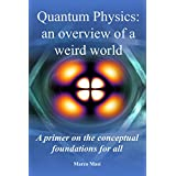 Quantum Physics: an overview of a weird world: A primer on the conceptual foundations  of quantum physics for all