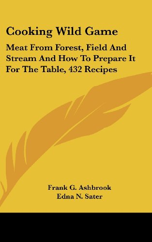 Cooking Wild Game: Meat From Forest, Field And Stream And How To Prepare It For The Table, 432 Recipes
