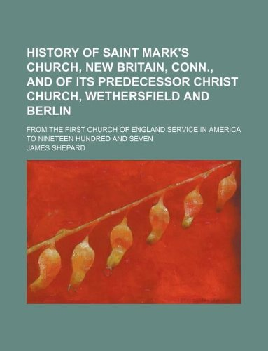 Read Online History of Saint Mark's Church, New Britain, Conn., and of its predecessor Christ Church, Wethersfield and Berlin; from the first Church of England service in America to nineteen hundred and seven PDF