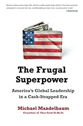 THE FRUGAL SUPERPOWER: AMERICA'S GLOBAL LEADERSHIP IN A CASH-STRAPPED ERA By Mandelbaum, Michael (Author) Paperback on 09-Aug-2011