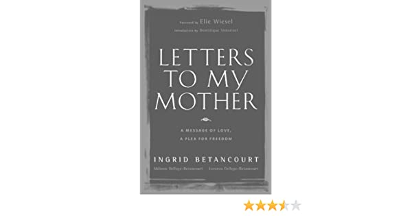 letters to my mother a message of love a plea for freedom ingrid betancourt lorenzo delloye betancourt melanie delloye betancourt dominique simonnet