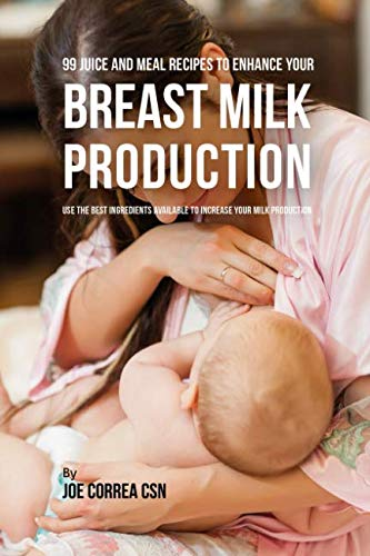 99 Juice and Meal Recipes to Enhance Your Breast Milk Production: Use the Best Ingredients Available to Increase Your Milk Production (Best Foods To Increase Breast Milk Production)
