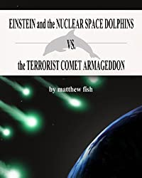 Einstein and the Nuclear Space Dolphins VS. the Terrorist Comet Armageddon