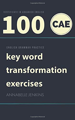 ENGLISH GRAMMAR PRACTICE CERTIFICATE IN ADVANCED ENGLISH  100 CAE KEY WORD TRANSFORMATION EXERCISES