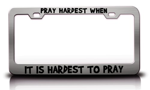 PRAY HARDEST WHEN IT IS HARDEST TO PRAY Religious Christian Jesus Steel License Plate Frame Tag Holder Chrome