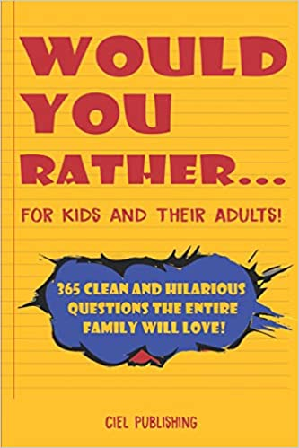 Would You Rather.. for Kids and Their Adults 365 Clean and Hilarious Questions the Entire Family Will Love!