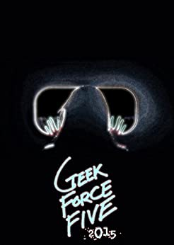 Geek Force Five: 2015 by [Snyder, Bethany, Clark, S.E., Wolfe, R.J., Spence, Josiah, Myrston, S.]