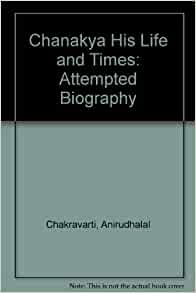 Chanakya His Life and Times: Attempted Biography