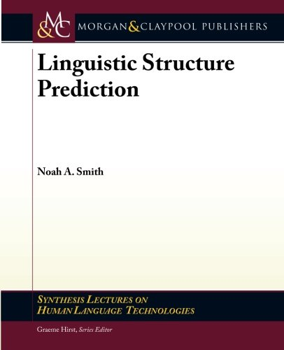 Linguistic Structure Prediction (Synthesis Lectures on Human Language Technologies) by Noah A Smith